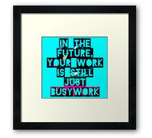 In The Future Your Work Is Still Just Busywork Framed Print