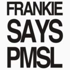 FRANKIE SAYS... PMSL by Lordy99