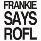 FRANKIE SAYS... ROFL by Lordy99