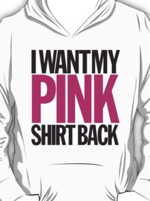 I WANT MY PINK SHIRT BACK! T-Shirt