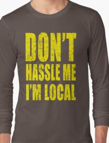 Dont Hassle Me Im Local Long Sleeve T-Shirt