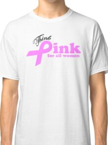 Think Pink For All Women   Classic T-Shirt