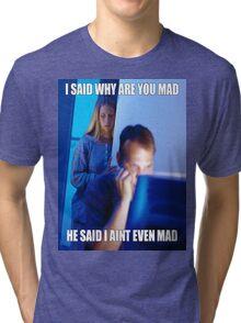 I said why are you mad He said I ain't  even mad Tri-blend T-Shirt