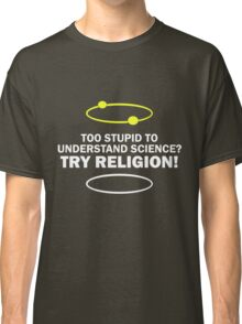 Too Stupid To Understand Science, Try Religion ! Classic T-Shirt