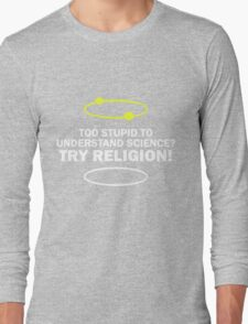 Too Stupid To Understand Science, Try Religion ! Long Sleeve T-Shirt