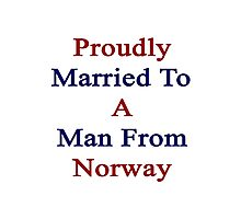 Proudly Married To A Man From Norway  Photographic Print