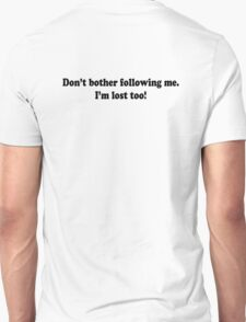 Don't bother following me. I'm lost too! T-Shirt