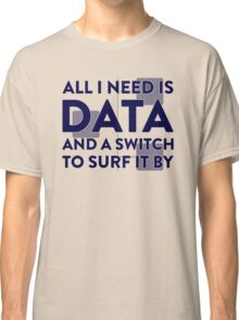 All I Need Is Data... Geek - Light Classic T-Shirt