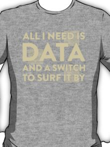 All I Need Is Data... Geek - Dark T-Shirt