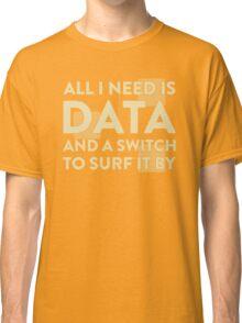 All I Need Is Data... Geek - Dark Classic T-Shirt