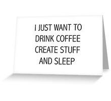 I JUST WANT TO DRINK COFFEE CREATE STUFF AND SLEEP Greeting Card