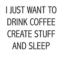 I JUST WANT TO DRINK COFFEE CREATE STUFF AND SLEEP Photographic Print