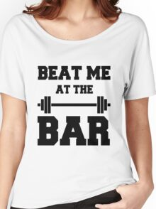 Beat me at the Bar: for challenge seeking lifters Women's Relaxed Fit T-Shirt