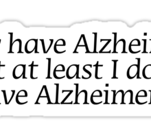 I may have Alzheimer's, but at least i don't have Alzheimer's. Sticker