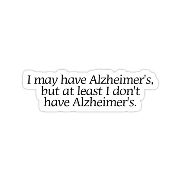 I may have Alzheimer's, but at least i don't have Alzheimer's. by digerati