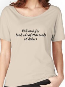 Will work for hundreds of thousands of dollars.  Women's Relaxed Fit T-Shirt