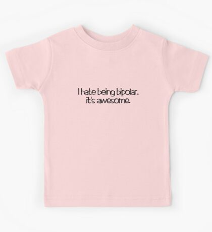 I hate being bipolar. It's awesome Kids Tee