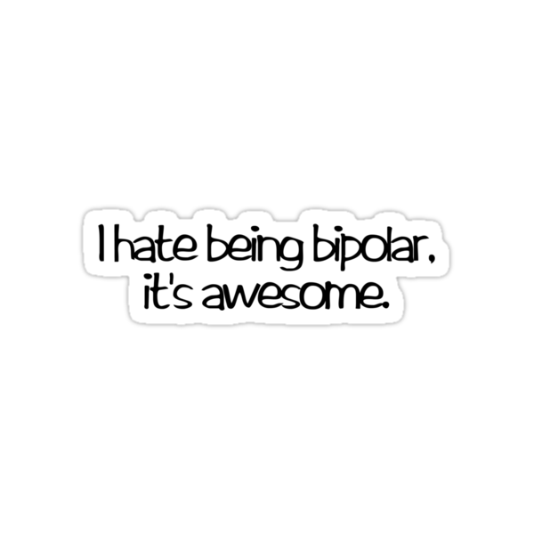 I hate being bipolar. It's awesome by digerati
