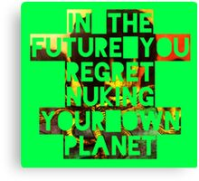 In The Future You Regret Nuking Your Own Planet Canvas Print
