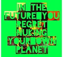 In The Future You Regret Nuking Your Own Planet Photographic Print