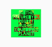 In The Future You Regret Nuking Your Own Planet T-Shirt