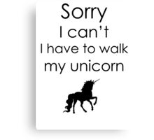 Sorry I Can't I Have To Walk My Unicorn Canvas Print