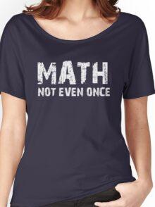 Math, Not Even Once Women's Relaxed Fit T-Shirt