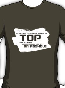 Constantly trying to TOP my stories makes you an ASSHOLE! T-Shirt