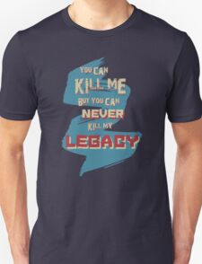 You can KILL ME but you can never KILL my LEGACY! T-Shirt