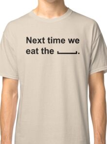 Next time we eat the ____ .  Classic T-Shirt