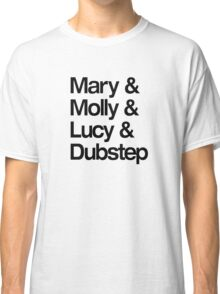 Mary & Molly & Lucy & Dubstep shirt Classic T-Shirt