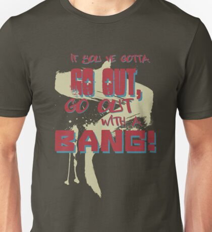 If you gotta go out, go out with a BANG! Unisex T-Shirt