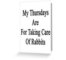 My Thursdays Are For Taking Care Of Rabbits  Greeting Card