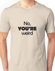 No, YOU'RE weird Unisex T-Shirt