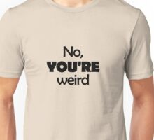 No, YOU'RE weird Unisex T-Shirt