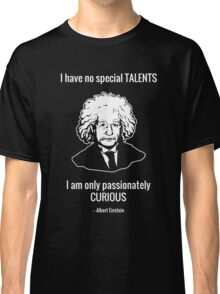 I Have No Special Talents. I Am Only Passionately Curious. -- Albert Einstein Classic T-Shirt