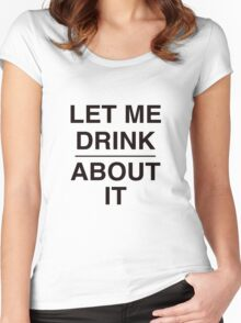 Let Me Drink About It Women's Fitted Scoop T-Shirt