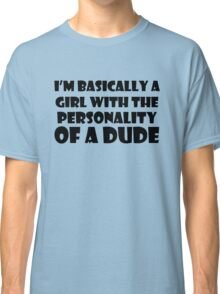 I'm Basically A Girl With The Personality of a Dude Classic T-Shirt