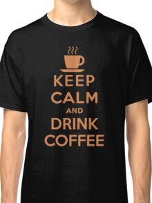 Keep Calm and Drink Coffee Classic T-Shirt