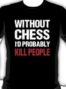 Funny Without Chess I'd Probably Kill People Shirt T-Shirt