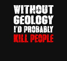 Funny Without Geology I'd Probably Kill People Shirt T-Shirt