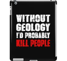 Funny Without Geology I'd Probably Kill People Shirt iPad Case/Skin