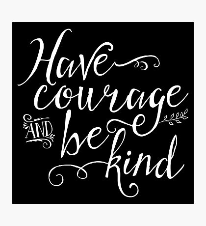Have Courage and Be Kind - White on Black Photographic Print