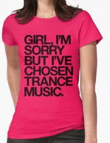 GIRL, I'M SORRY BUT I'VE CHOSEN TRANCE MUSIC. (BLACK) T-Shirt