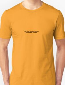 The Less You Give A Fuck ; The Happier You Are Unisex T-Shirt