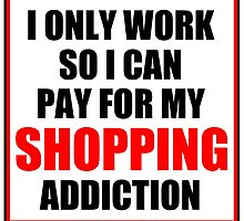 I Only Work So I Can Pay For My Shopping Addiction by cmmei