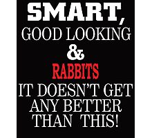Smart, Good Looking & Rabbits It Doesn't Get Any Better Than This! Photographic Print