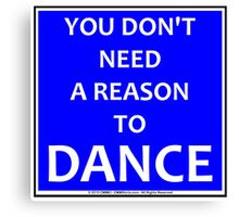 You Don't Need A Reason To Dance Canvas Print