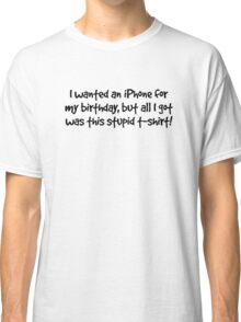 I wanted an iPhone for my Birthday (black text) Classic T-Shirt
