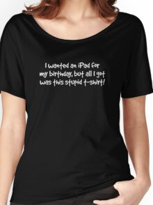 I wanted an iPad for my Birthday (white text) Women's Relaxed Fit T-Shirt